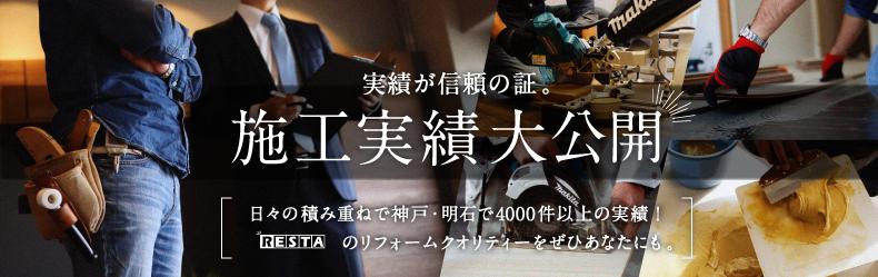 実績が信頼の証。施工実績大公開 日々の積み重ねで神戸・明石で4000件以上の実績!RESTAのリフォームクオリティーをぜひあなたにも。